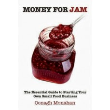 Money for Jam The Essential Guide to Starting Your Own Food Business by Oonagh Monaghan
